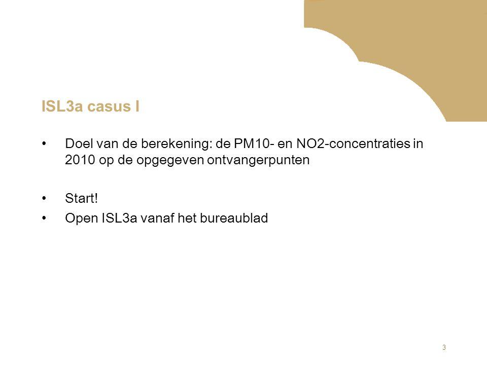 3 ISL3a casus I Doel van de berekening: de PM10- en NO2-concentraties in 2010 op de opgegeven ontvangerpunten Start! Open ISL3a vanaf het bureaublad