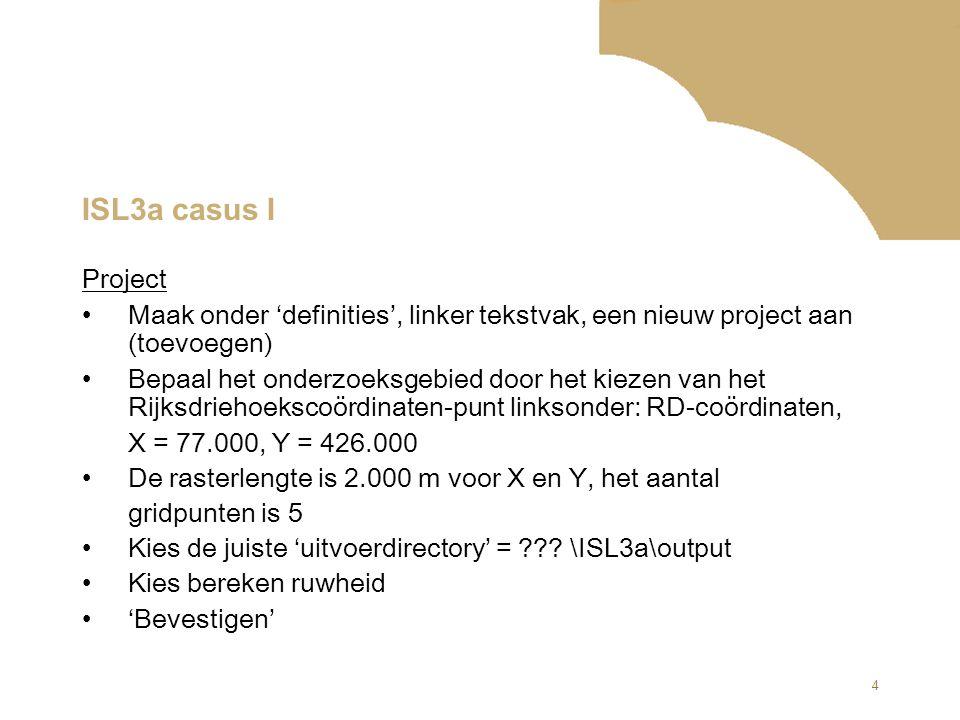 4 ISL3a casus I Project Maak onder 'definities', linker tekstvak, een nieuw project aan (toevoegen) Bepaal het onderzoeksgebied door het kiezen van he