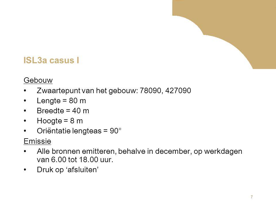 7 ISL3a casus I Gebouw Zwaartepunt van het gebouw: 78090, 427090 Lengte = 80 m Breedte = 40 m Hoogte = 8 m Oriëntatie lengteas = 90° Emissie Alle bron
