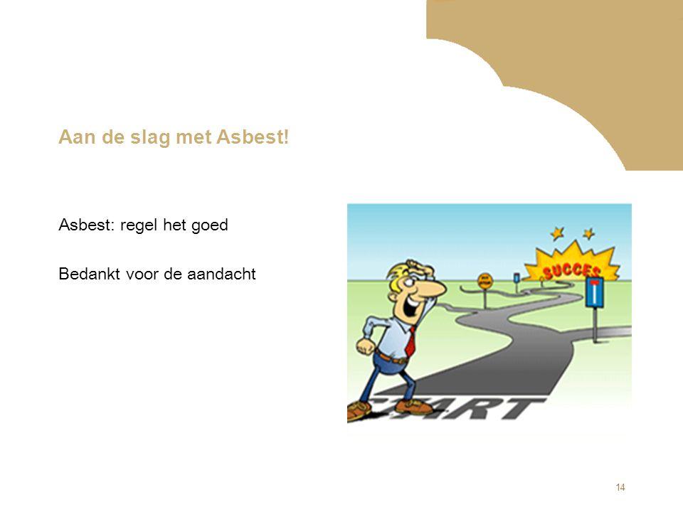 14 Aan de slag met Asbest! Asbest: regel het goed Bedankt voor de aandacht