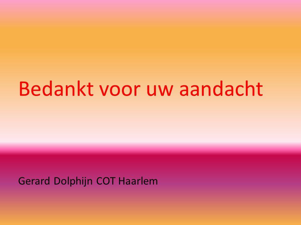 Bedankt voor uw aandacht Gerard Dolphijn COT Haarlem