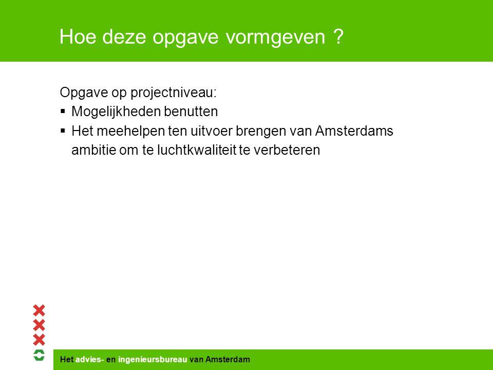 Het advies- en ingenieursbureau van Amsterdam Opgave op projectniveau:  Mogelijkheden benutten  Het meehelpen ten uitvoer brengen van Amsterdams ambitie om te luchtkwaliteit te verbeteren Hoe deze opgave vormgeven