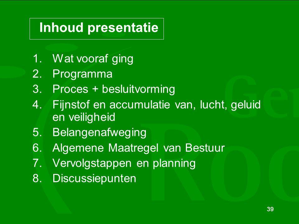 39 Inhoud presentatie 1.Wat vooraf ging 2.Programma 3.Proces + besluitvorming 4.Fijnstof en accumulatie van, lucht, geluid en veiligheid 5.Belangenafw