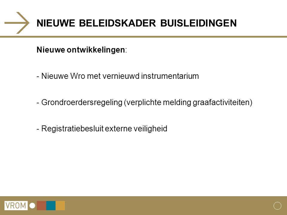 NIEUWE BELEIDSKADER BUISLEIDINGEN Nieuwe ontwikkelingen: - Nieuwe Wro met vernieuwd instrumentarium - Grondroerdersregeling (verplichte melding graafactiviteiten) - Registratiebesluit externe veiligheid