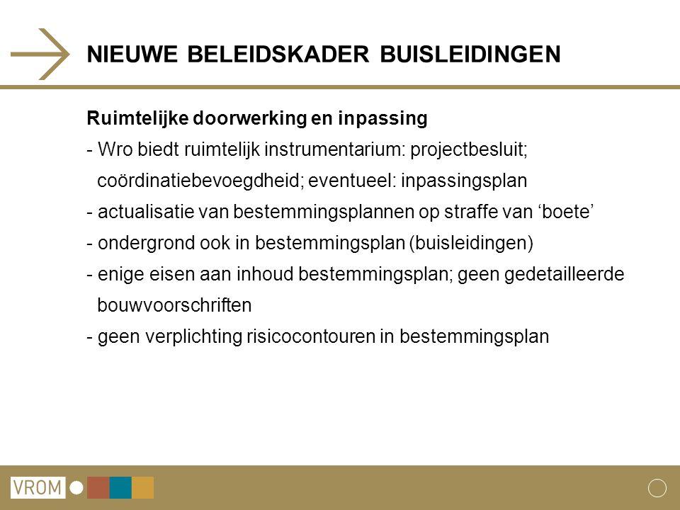 NIEUWE BELEIDSKADER BUISLEIDINGEN Ruimtelijke doorwerking en inpassing - Wro biedt ruimtelijk instrumentarium: projectbesluit; coördinatiebevoegdheid; eventueel: inpassingsplan - actualisatie van bestemmingsplannen op straffe van 'boete' - ondergrond ook in bestemmingsplan (buisleidingen) - enige eisen aan inhoud bestemmingsplan; geen gedetailleerde bouwvoorschriften - geen verplichting risicocontouren in bestemmingsplan
