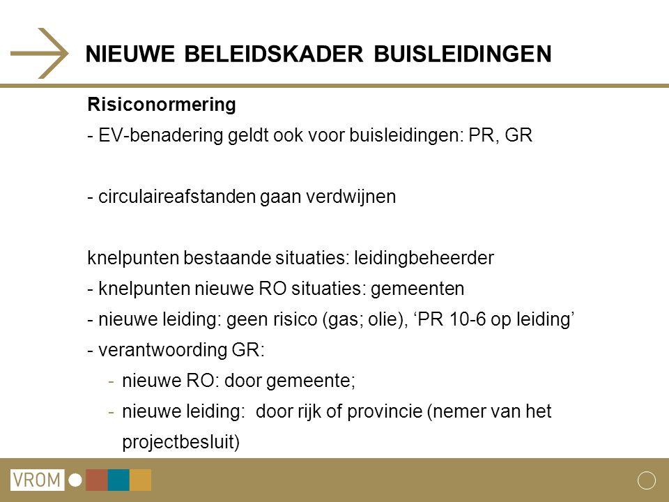 NIEUWE BELEIDSKADER BUISLEIDINGEN Risiconormering - EV-benadering geldt ook voor buisleidingen: PR, GR - circulaireafstanden gaan verdwijnen knelpunten bestaande situaties: leidingbeheerder - knelpunten nieuwe RO situaties: gemeenten - nieuwe leiding: geen risico (gas; olie), 'PR 10-6 op leiding' - verantwoording GR: -nieuwe RO: door gemeente; -nieuwe leiding: door rijk of provincie (nemer van het projectbesluit)