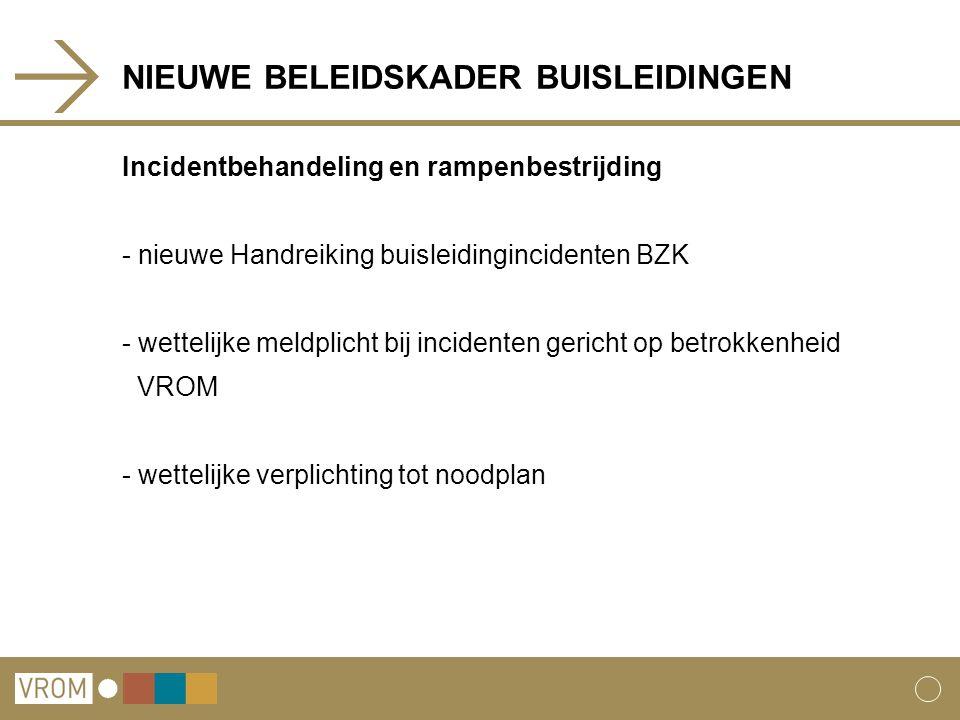 NIEUWE BELEIDSKADER BUISLEIDINGEN Incidentbehandeling en rampenbestrijding - nieuwe Handreiking buisleidingincidenten BZK - wettelijke meldplicht bij incidenten gericht op betrokkenheid VROM - wettelijke verplichting tot noodplan