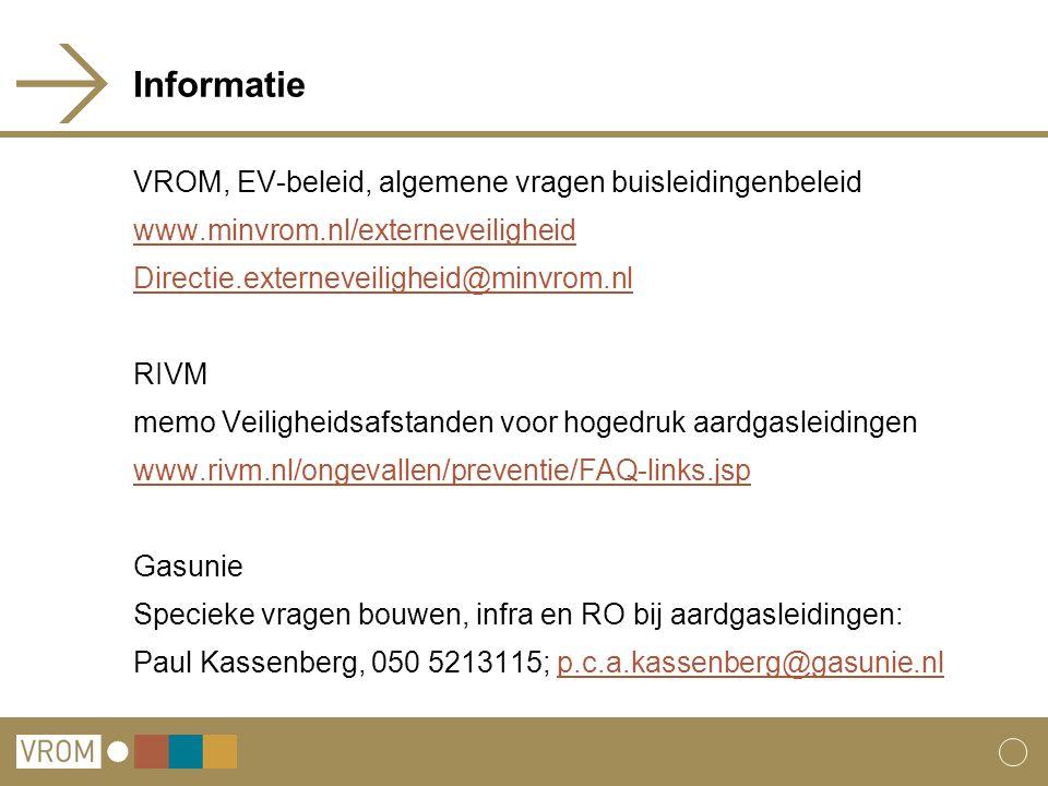 Informatie VROM, EV-beleid, algemene vragen buisleidingenbeleid www.minvrom.nl/externeveiligheid Directie.externeveiligheid@minvrom.nl RIVM memo Veiligheidsafstanden voor hogedruk aardgasleidingen www.rivm.nl/ongevallen/preventie/FAQ-links.jsp Gasunie Specieke vragen bouwen, infra en RO bij aardgasleidingen: Paul Kassenberg, 050 5213115; p.c.a.kassenberg@gasunie.nlp.c.a.kassenberg@gasunie.nl