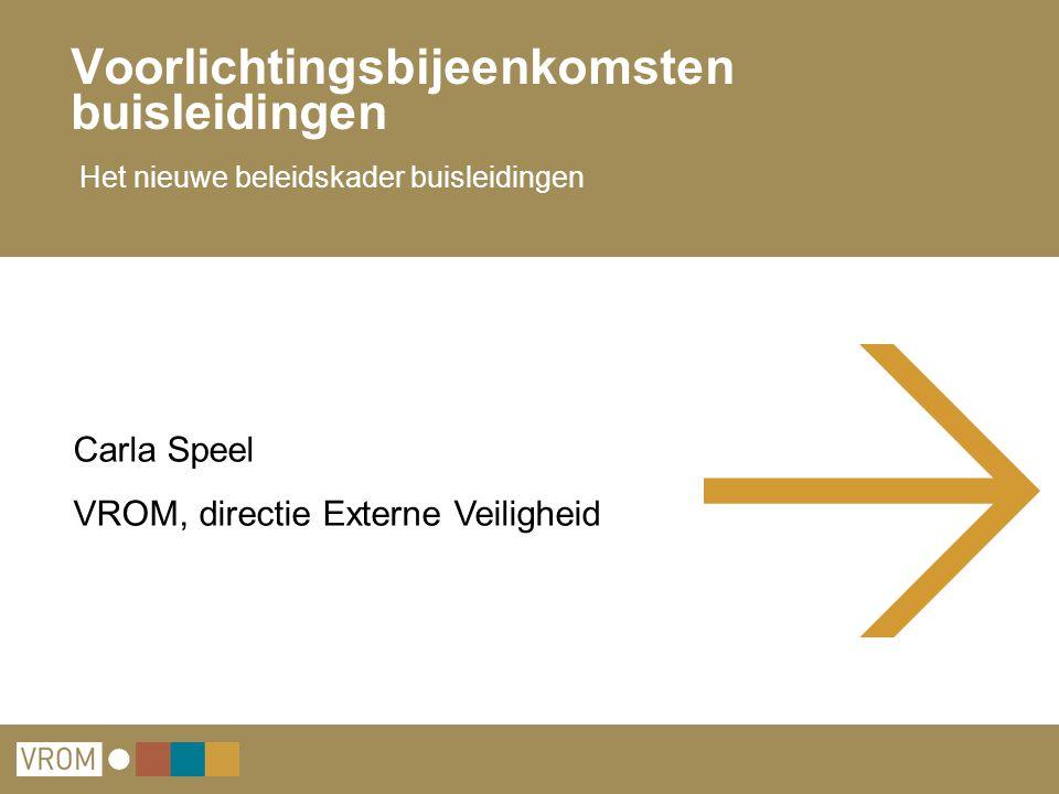 Voorlichtingsbijeenkomsten buisleidingen Het nieuwe beleidskader buisleidingen Carla Speel VROM, directie Externe Veiligheid