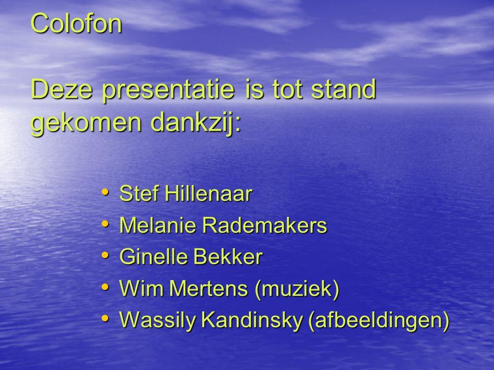 Colofon Deze presentatie is tot stand gekomen dankzij: Stef Hillenaar Stef Hillenaar Melanie Rademakers Melanie Rademakers Ginelle Bekker Ginelle Bekker Wim Mertens (muziek) Wim Mertens (muziek) Wassily Kandinsky (afbeeldingen) Wassily Kandinsky (afbeeldingen)