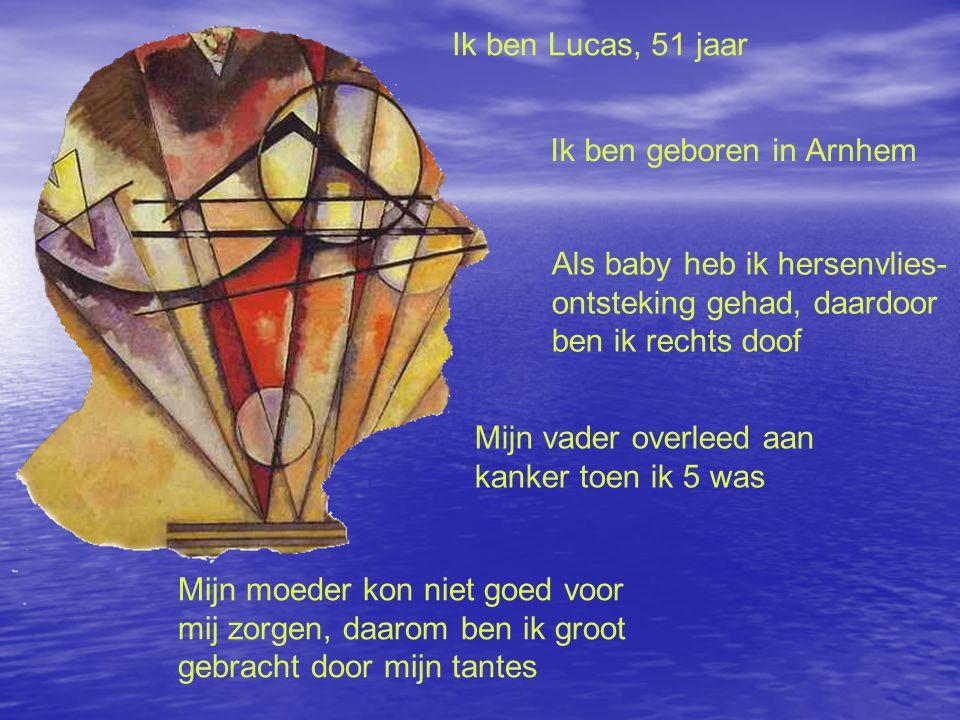Ik ben Lucas, 51 jaar Ik ben geboren in Arnhem Als baby heb ik hersenvlies- ontsteking gehad, daardoor ben ik rechts doof Mijn vader overleed aan kanker toen ik 5 was Mijn moeder kon niet goed voor mij zorgen, daarom ben ik groot gebracht door mijn tantes