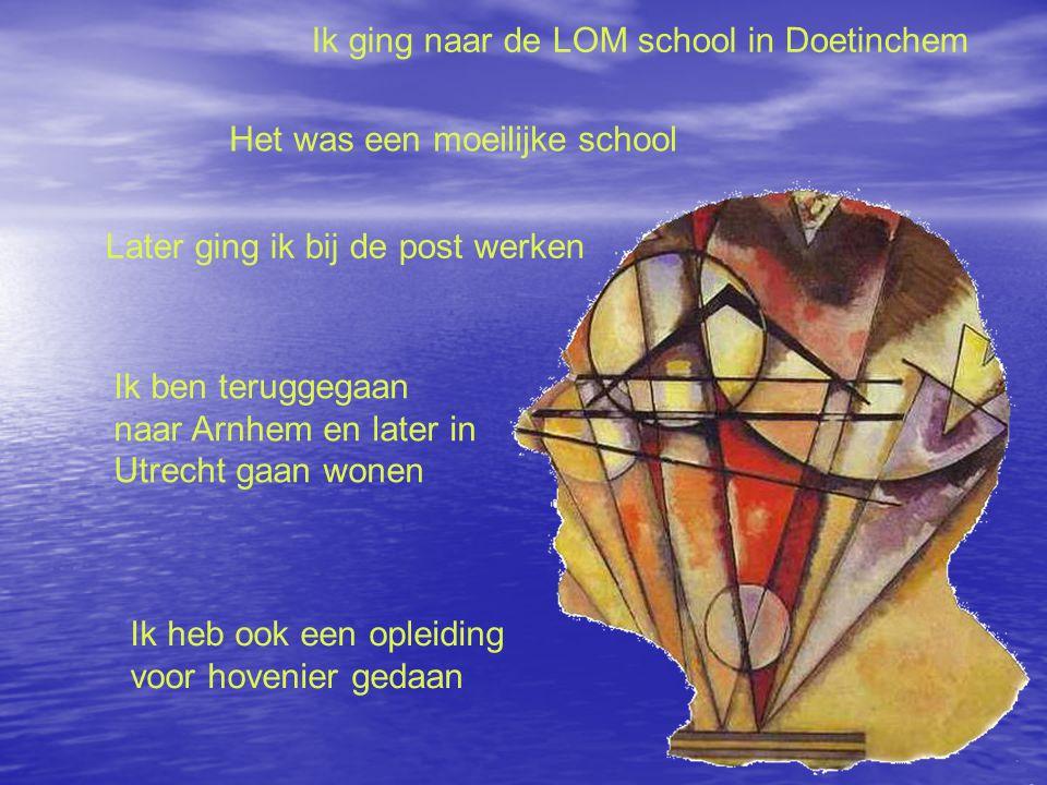 Ik ging naar de LOM school in Doetinchem Het was een moeilijke school Later ging ik bij de post werken Ik ben teruggegaan naar Arnhem en later in Utrecht gaan wonen Ik heb ook een opleiding voor hovenier gedaan
