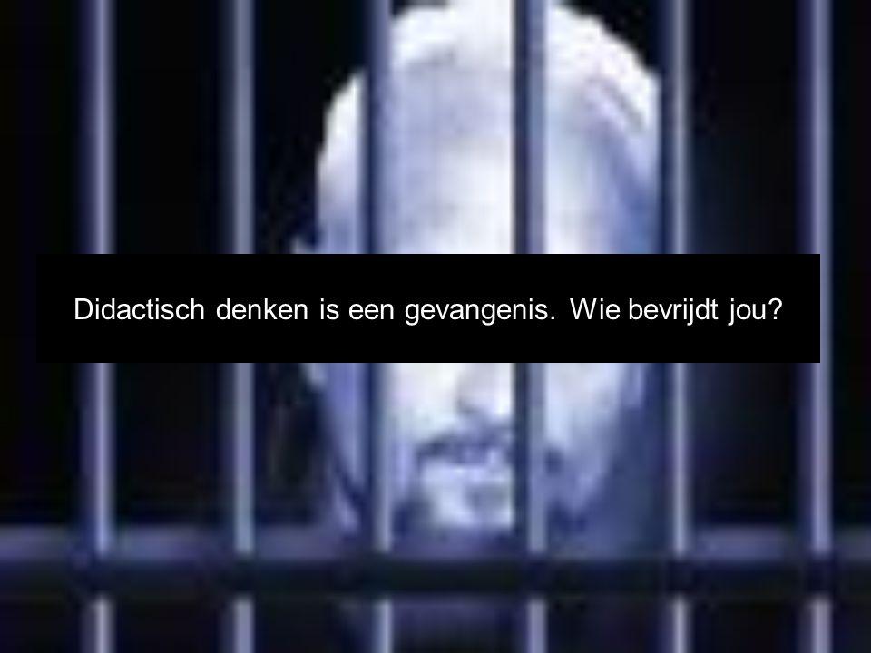 Didactisch denken is een gevangenis. Wie bevrijdt jou?