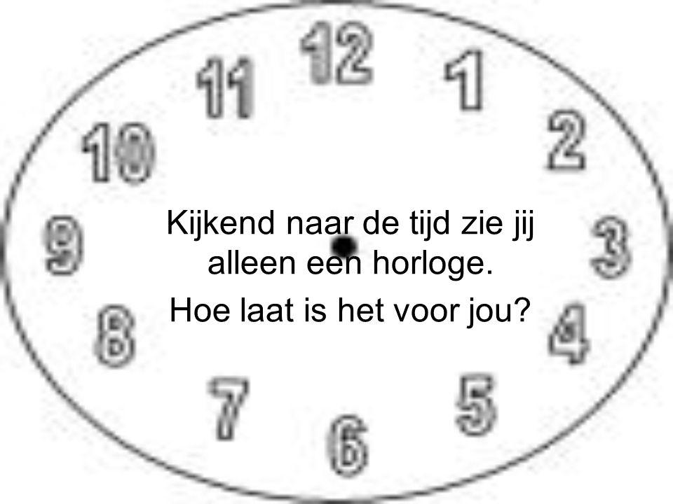 Kijkend naar de tijd zie jij alleen een horloge. Hoe laat is het voor jou?