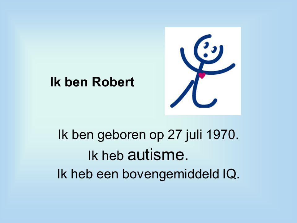 Ik ben Robert Ik ben geboren op 27 juli 1970. Ik heb autisme. Ik heb een bovengemiddeld IQ.