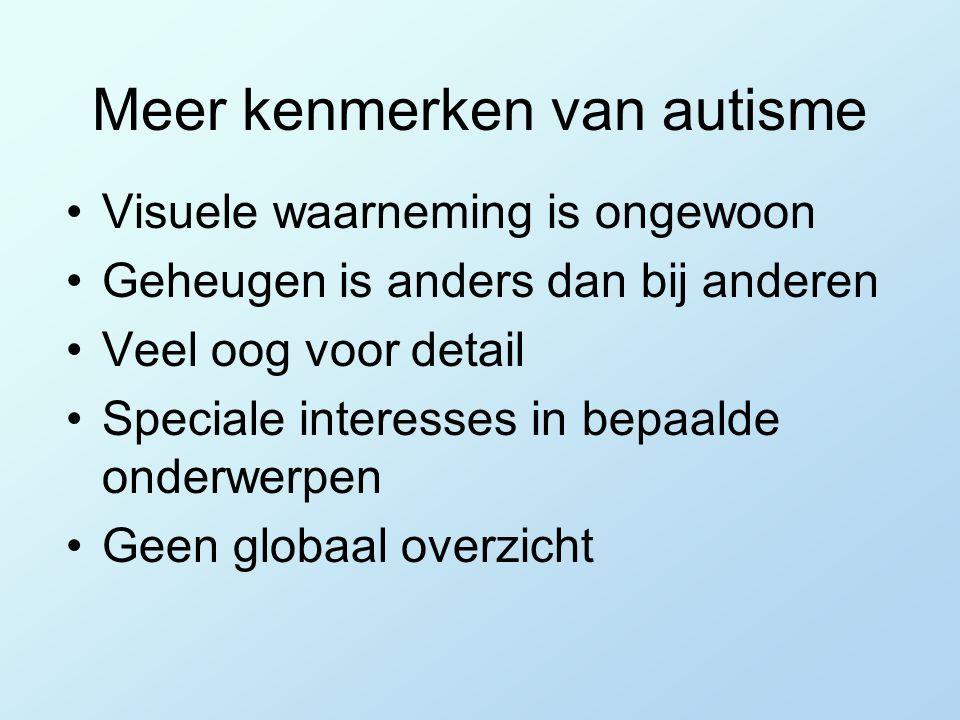 Meer kenmerken van autisme Visuele waarneming is ongewoon Geheugen is anders dan bij anderen Veel oog voor detail Speciale interesses in bepaalde onderwerpen Geen globaal overzicht
