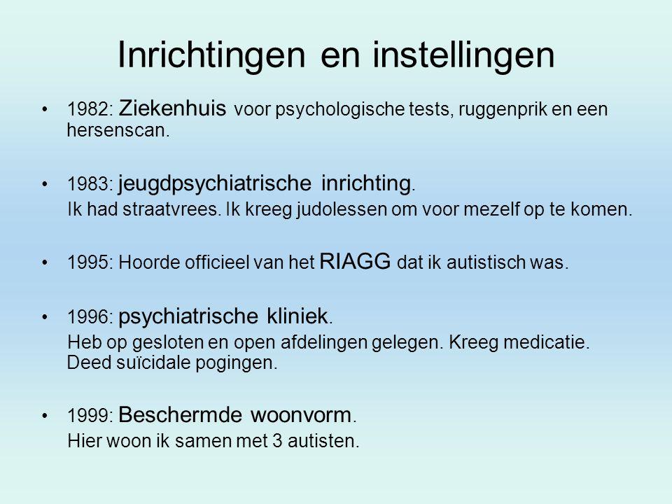 Inrichtingen en instellingen 1982: Ziekenhuis voor psychologische tests, ruggenprik en een hersenscan. 1983: jeugdpsychiatrische inrichting. Ik had st