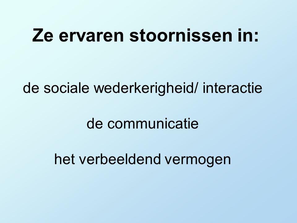 de sociale wederkerigheid/ interactie de communicatie het verbeeldend vermogen Ze ervaren stoornissen in:
