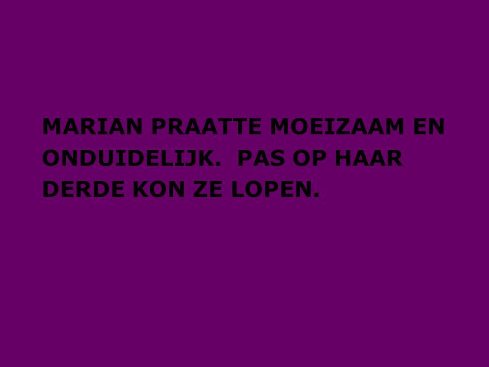 MARIAN PRAATTE MOEIZAAM EN ONDUIDELIJK. PAS OP HAAR DERDE KON ZE LOPEN.