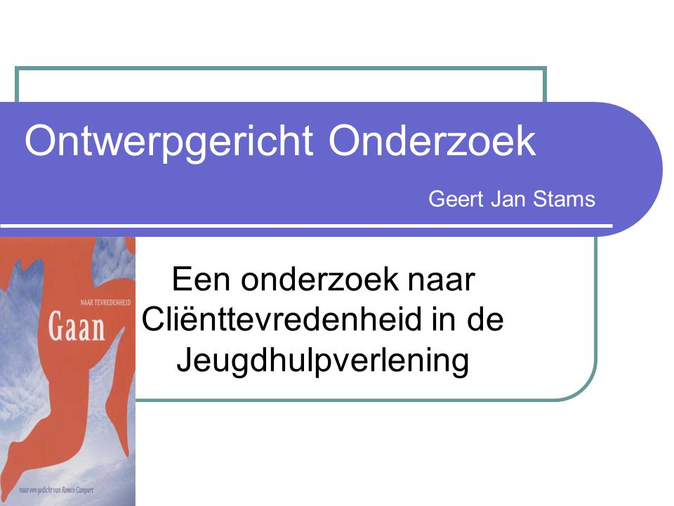 Ontwerpgericht Onderzoek Geert Jan Stams Een onderzoek naar Cliënttevredenheid in de Jeugdhulpverlening