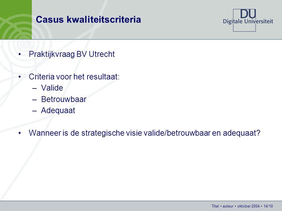 Titel auteur oktober 2004 14/10 Casus kwaliteitscriteria Praktijkvraag BV Utrecht Criteria voor het resultaat: –Valide –Betrouwbaar –Adequaat Wanneer is de strategische visie valide/betrouwbaar en adequaat