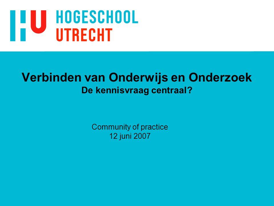 Verbinden van Onderwijs en Onderzoek De kennisvraag centraal Community of practice 12 juni 2007