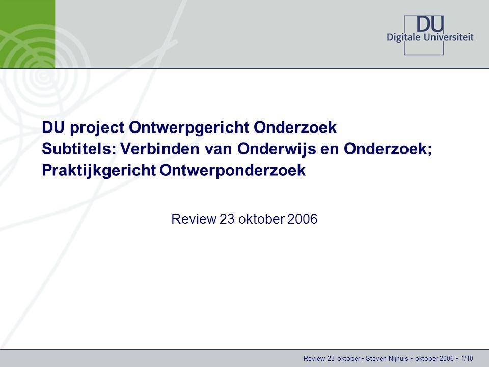 Review 23 oktober Steven Nijhuis oktober 2006 1/10 DU project Ontwerpgericht Onderzoek Subtitels: Verbinden van Onderwijs en Onderzoek; Praktijkgerich