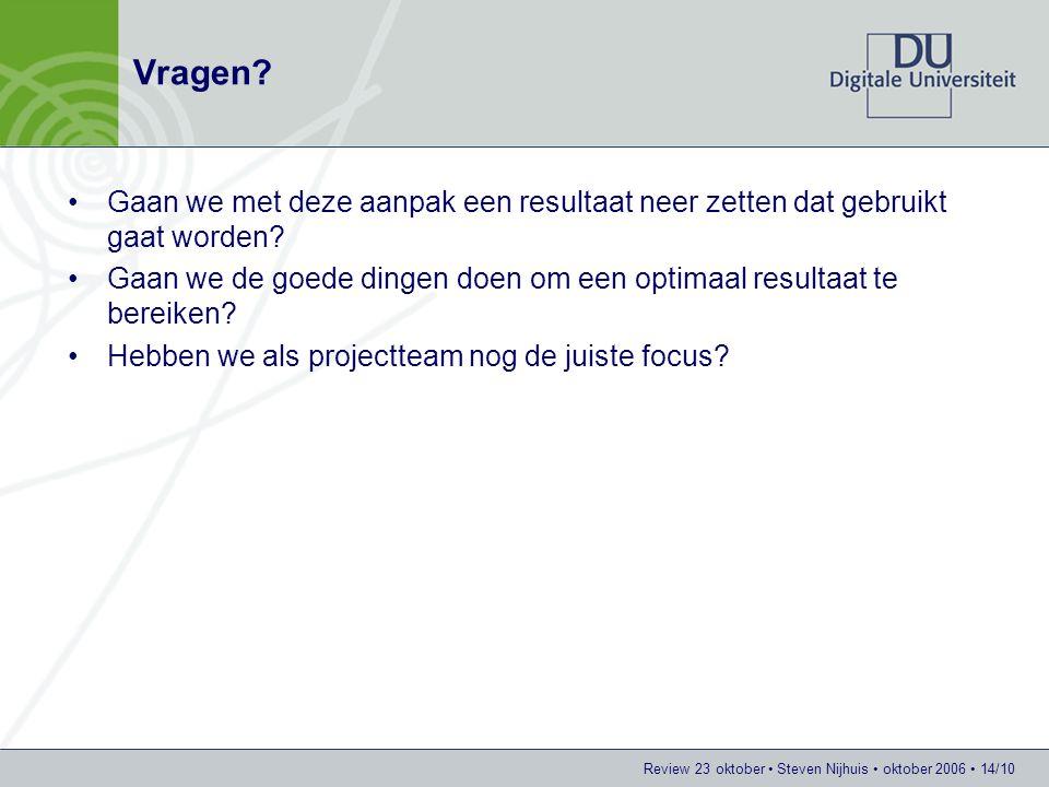 Review 23 oktober Steven Nijhuis oktober 2006 14/10 Vragen? Gaan we met deze aanpak een resultaat neer zetten dat gebruikt gaat worden? Gaan we de goe