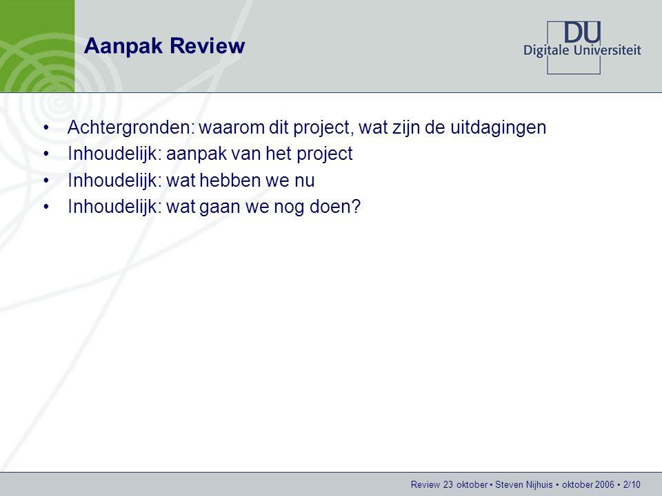 Review 23 oktober Steven Nijhuis oktober 2006 3/10 Waarom dit project Beroepspraktijk heeft steeds meer behoefte aan een 'kenniswerker': –Ontwerpgericht oplossen van een (praktijk)probleem Via prototyping komen tot de daadwerkelijke oplossing Implementatie (het oplossen zelf) onderdeel van de taak –Kennis vergaren voor het oplossen (eigen/organisatiekennis niet toereikend) –Vastleggen van kennis voor later gebruik Binnen het hoger onderwijs geen / weinig ervaring met ontwerpgericht oplossen van praktijkproblemen: –Niet overal wordt met praktijkproblemen ('echte' problemen) gewerkt –Implementatie is (nagenoeg) nooit onderdeel van de opdracht Binnen het hoger onderwijs geen ervaring met het bruikbaar vastleggen van opgedane kennis voor later gebruik HBO zoekt naar invulling van de onderzoekswens