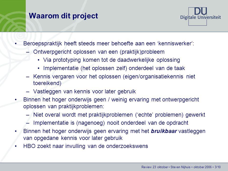 Review 23 oktober Steven Nijhuis oktober 2006 3/10 Waarom dit project Beroepspraktijk heeft steeds meer behoefte aan een 'kenniswerker': –Ontwerpgeric