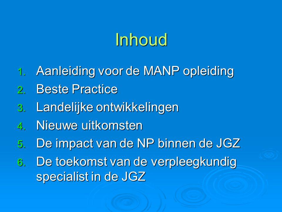 Inhoud 1. Aanleiding voor de MANP opleiding 2. Beste Practice 3. Landelijke ontwikkelingen 4. Nieuwe uitkomsten 5. De impact van de NP binnen de JGZ 6