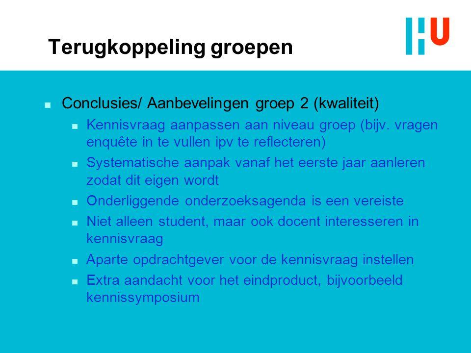 Terugkoppeling groepen n Conclusies/ Aanbevelingen groep 2 (kwaliteit) n Kennisvraag aanpassen aan niveau groep (bijv. vragen enquête in te vullen ipv