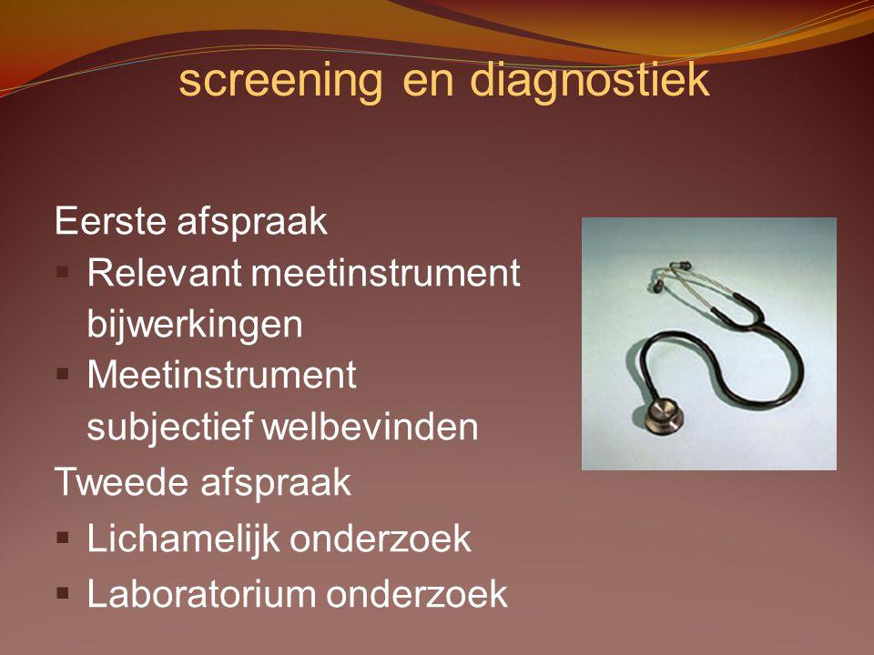 screening en diagnostiek Eerste afspraak §Relevant meetinstrument bijwerkingen §Meetinstrument subjectief welbevinden Tweede afspraak §Lichamelijk ond