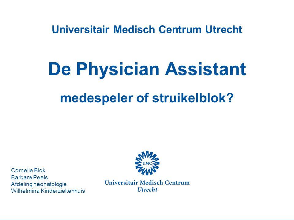 Universitair Medisch Centrum Utrecht De Physician Assistant medespeler of struikelblok? Cornelie Blok Barbara Peels Afdeling neonatologie Wilhelmina K