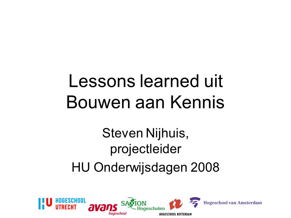 Lessons learned uit Bouwen aan Kennis Steven Nijhuis, projectleider HU Onderwijsdagen 2008