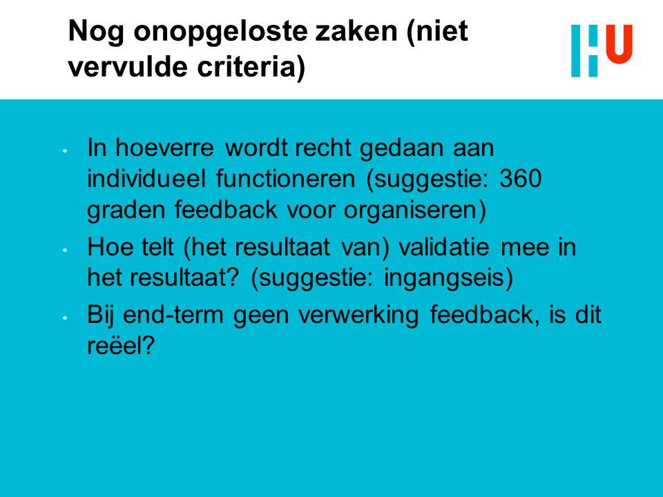 Nog onopgeloste zaken (niet vervulde criteria) In hoeverre wordt recht gedaan aan individueel functioneren (suggestie: 360 graden feedback voor organiseren) Hoe telt (het resultaat van) validatie mee in het resultaat.