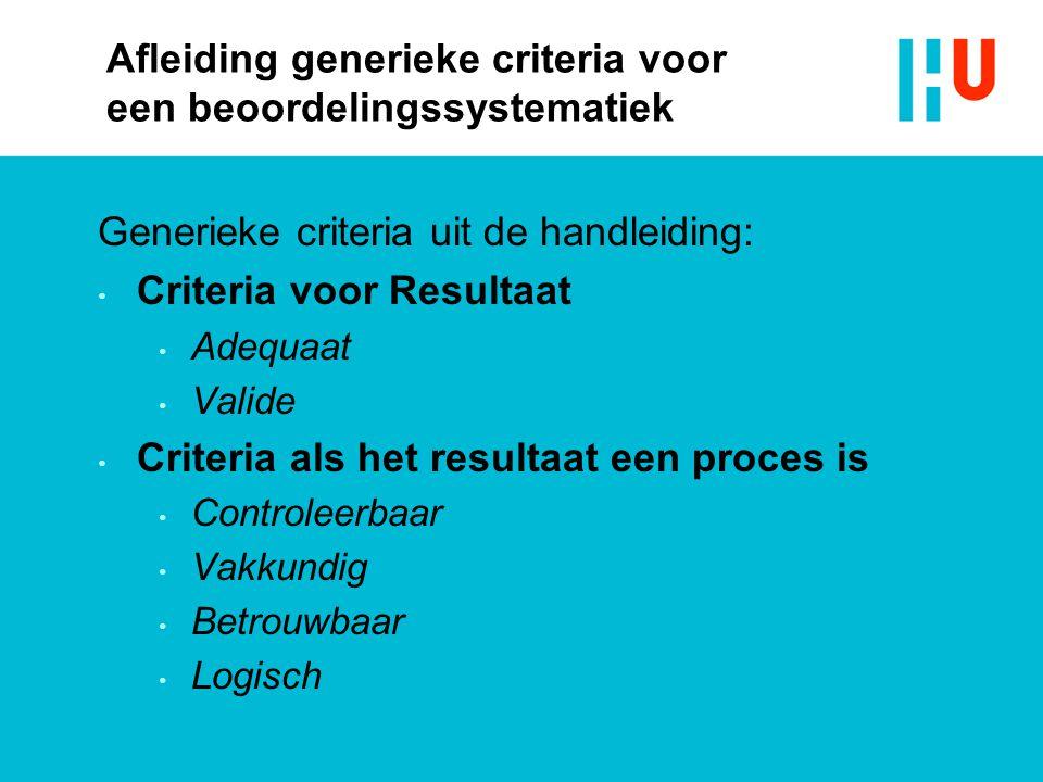 Afleiding generieke criteria voor een beoordelingssystematiek Generieke criteria uit de handleiding: Criteria voor Resultaat Adequaat Valide Criteria als het resultaat een proces is Controleerbaar Vakkundig Betrouwbaar Logisch