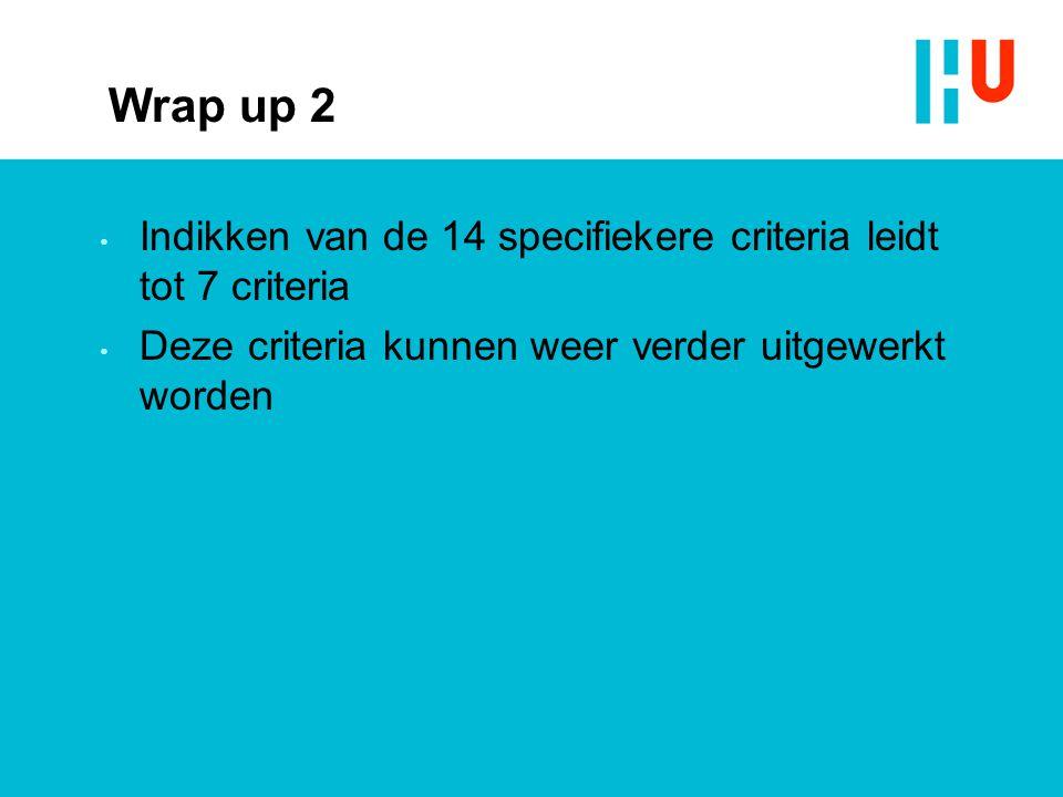 Wrap up 2 Indikken van de 14 specifiekere criteria leidt tot 7 criteria Deze criteria kunnen weer verder uitgewerkt worden