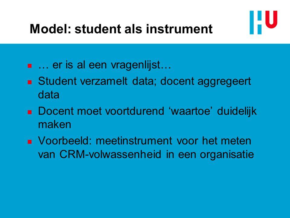 Model: student als instrument n … er is al een vragenlijst… n Student verzamelt data; docent aggregeert data n Docent moet voortdurend 'waartoe' duidelijk maken n Voorbeeld: meetinstrument voor het meten van CRM-volwassenheid in een organisatie