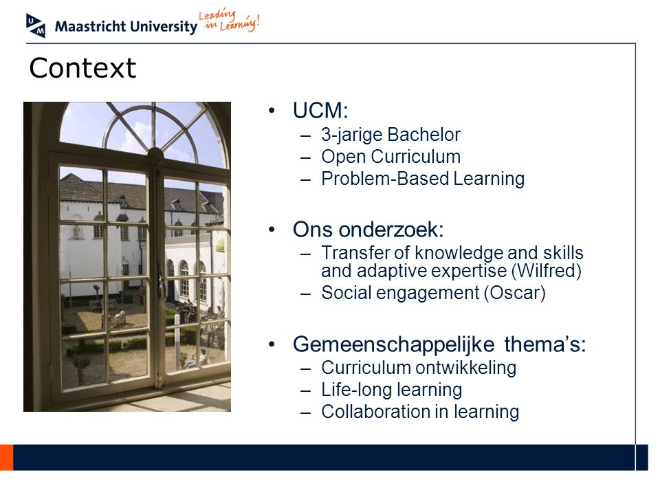 Context UCM: –3-jarige Bachelor –Open Curriculum –Problem-Based Learning Ons onderzoek: –Transfer of knowledge and skills and adaptive expertise (Wilf