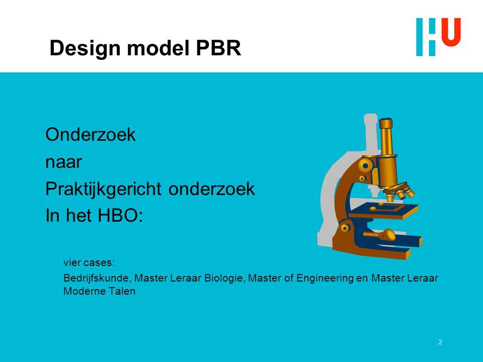 2 Design model PBR Onderzoek naar Praktijkgericht onderzoek In het HBO: vier cases: Bedrijfskunde, Master Leraar Biologie, Master of Engineering en Ma