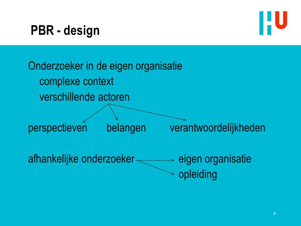 4 PBR - design Onderzoeker in de eigen organisatie complexe context verschillende actoren perspectieven belangen verantwoordelijkheden afhankelijke onderzoeker eigen organisatie opleiding