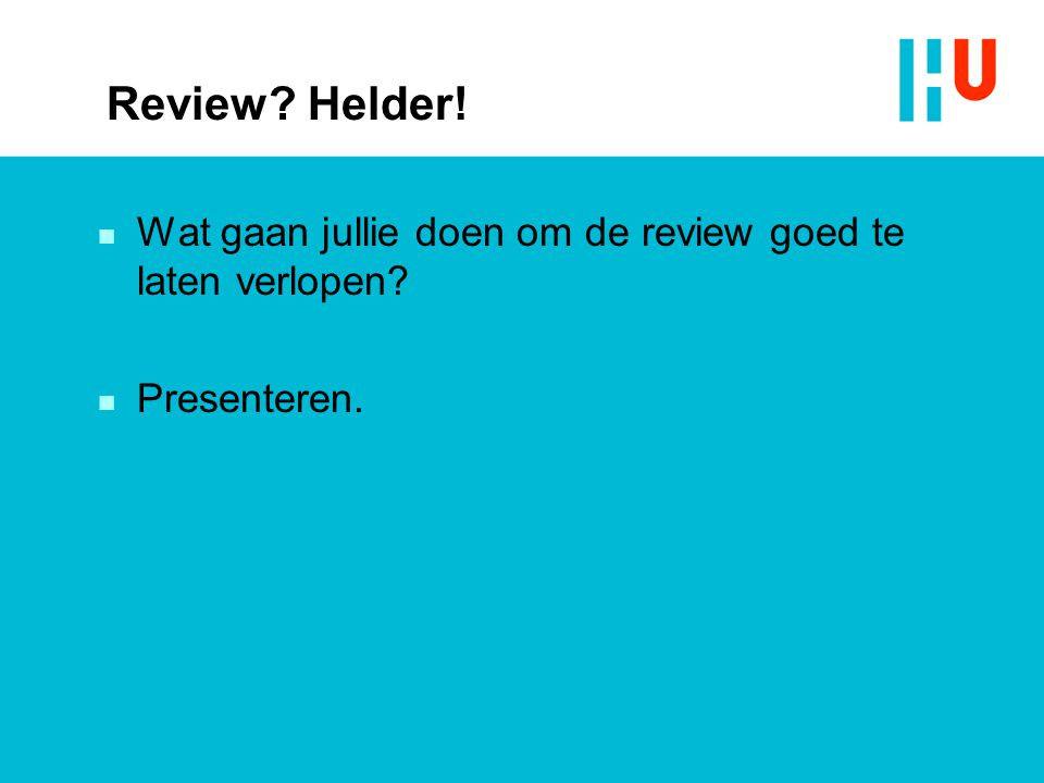 Review? Helder! n Wat gaan jullie doen om de review goed te laten verlopen? n Presenteren.