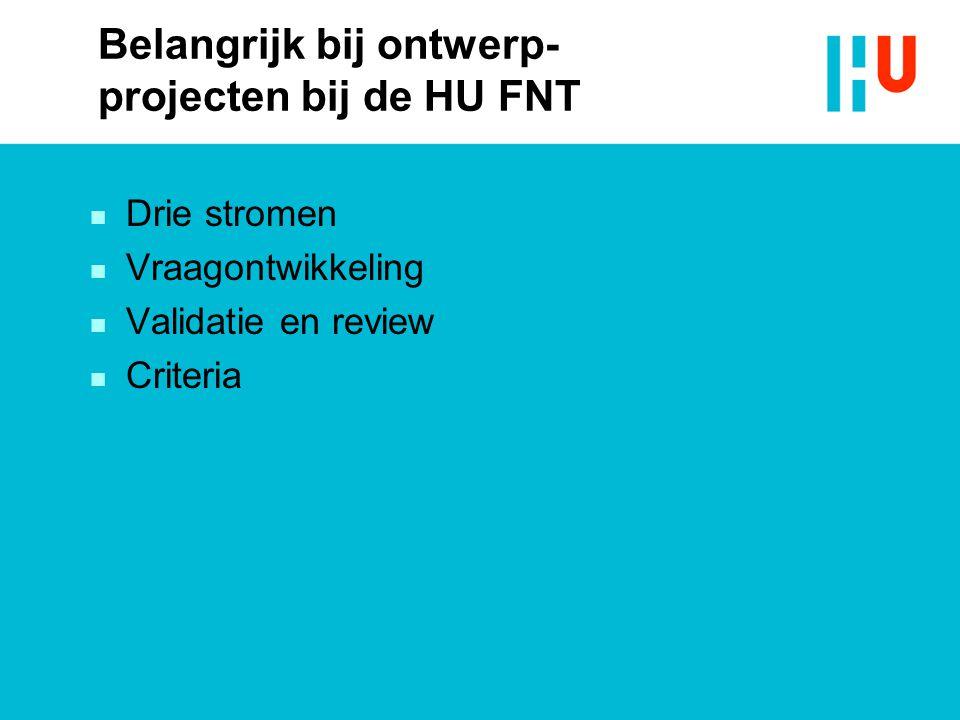 Belangrijk bij ontwerp- projecten bij de HU FNT n Drie stromen n Vraagontwikkeling n Validatie en review n Criteria