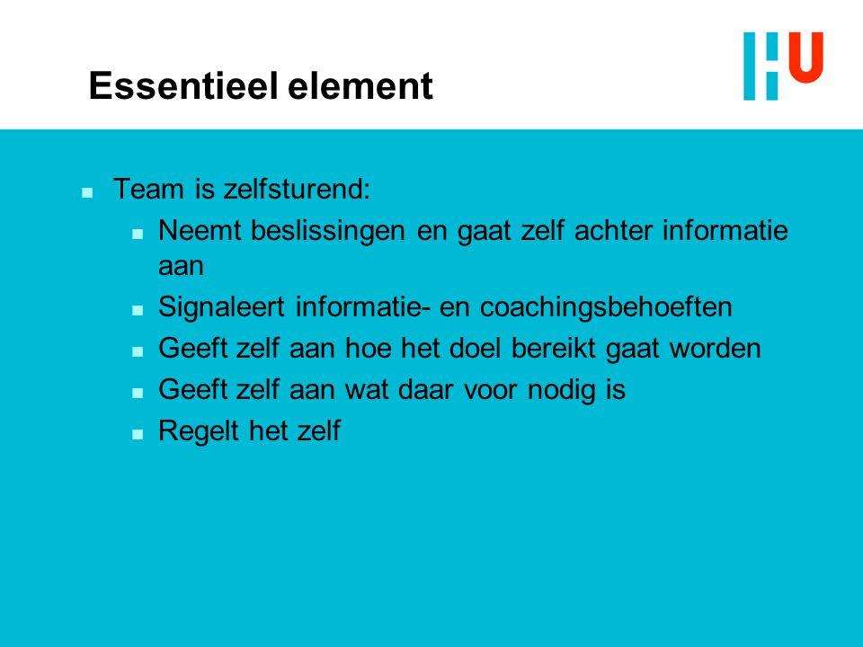 Essentieel element n Team is zelfsturend: n Neemt beslissingen en gaat zelf achter informatie aan n Signaleert informatie- en coachingsbehoeften n Gee
