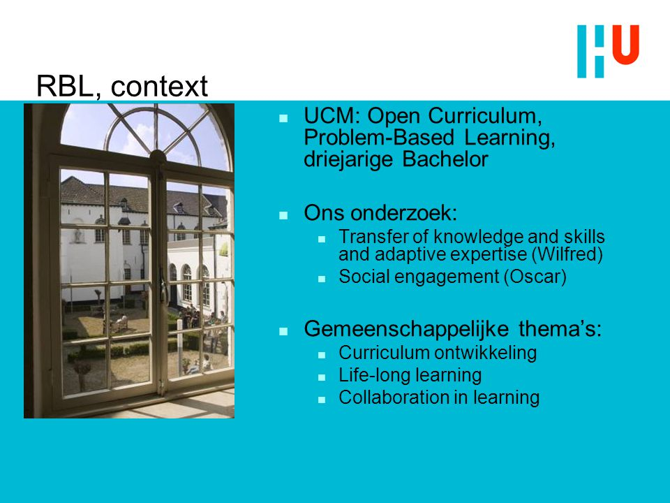 RBL, context UCM: Open Curriculum, Problem-Based Learning, driejarige Bachelor Ons onderzoek: Transfer of knowledge and skills and adaptive expertise (Wilfred) Social engagement (Oscar) Gemeenschappelijke thema's: Curriculum ontwikkeling Life-long learning Collaboration in learning