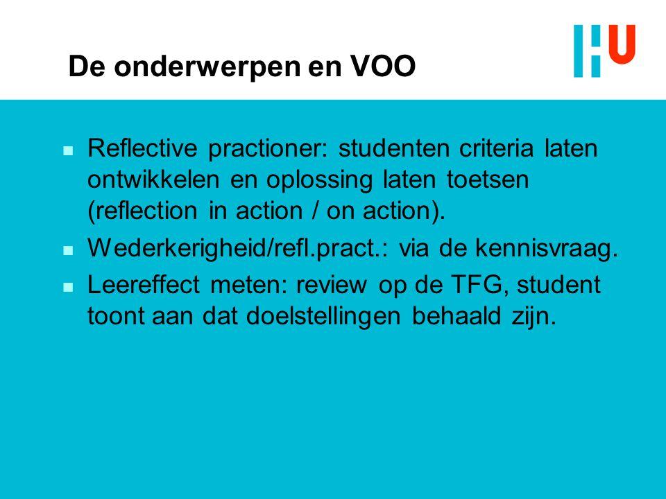 De onderwerpen en VOO n Reflective practioner: studenten criteria laten ontwikkelen en oplossing laten toetsen (reflection in action / on action). n W