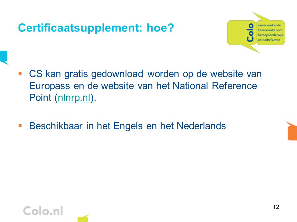 12 Certificaatsupplement: hoe?  CS kan gratis gedownload worden op de website van Europass en de website van het National Reference Point (nlnrp.nl).