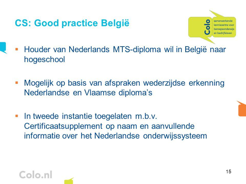15 CS: Good practice België  Houder van Nederlands MTS-diploma wil in België naar hogeschool  Mogelijk op basis van afspraken wederzijdse erkenning