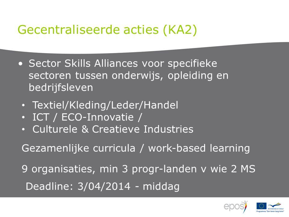 Gecentraliseerde acties (KA2) Sector Skills Alliances voor specifieke sectoren tussen onderwijs, opleiding en bedrijfsleven Textiel/Kleding/Leder/Handel ICT / ECO-Innovatie / Culturele & Creatieve Industries Gezamenlijke curricula / work-based learning 9 organisaties, min 3 progr-landen v wie 2 MS Deadline: 3/04/2014 - middag